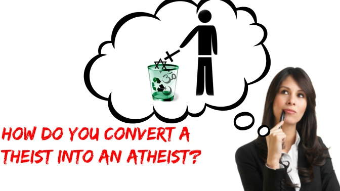How to Convert a Theist into an Atheist?